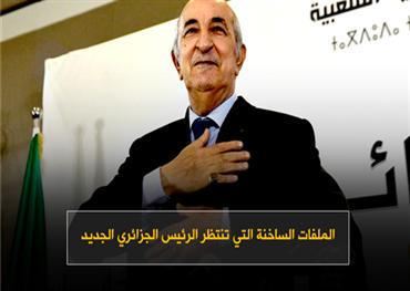 الملفات الساخنة التي تنتظر الرئيس الجزائري الجديد