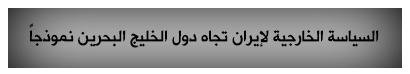 السياسة الخارجية لايران تجاه الخليج البحرين انموذجا